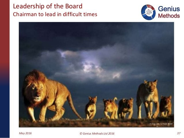 Leadership of the Board Chairman to lead in difficult times May 2016 © Genius Methods Ltd 2016 37