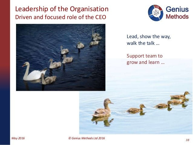 Leadership of the Organisation Driven and focused role of the CEO May 2016 © Genius Methods Ltd 2016 38 Lead, show the way...