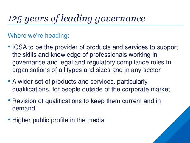125 years of leading governance Where we're heading: • ICSA to be the provider of products and services to support the ski...