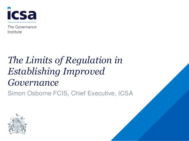 The Limits of Regulation in Establishing Improved Governance Simon Osborne FCIS, Chief Executive, ICSA