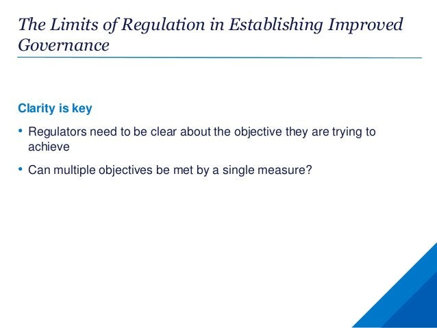 The Limits of Regulation in Establishing Improved Governance Clarity is key • Regulators need to be clear about the object...