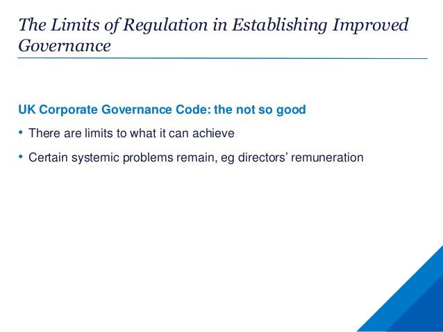 The Limits of Regulation in Establishing Improved Governance UK Corporate Governance Code: the not so good • There are lim...