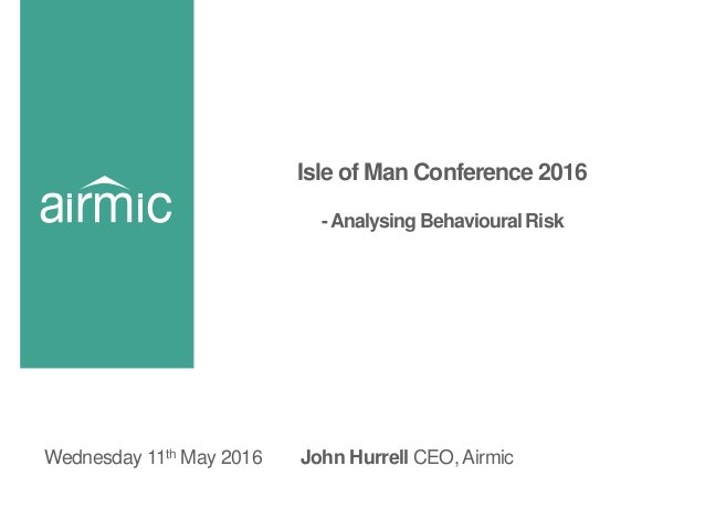 Isle of Man Conference 2016 -Analysing Behavioural Risk John Hurrell CEO, AirmicWednesday 11th May 2016