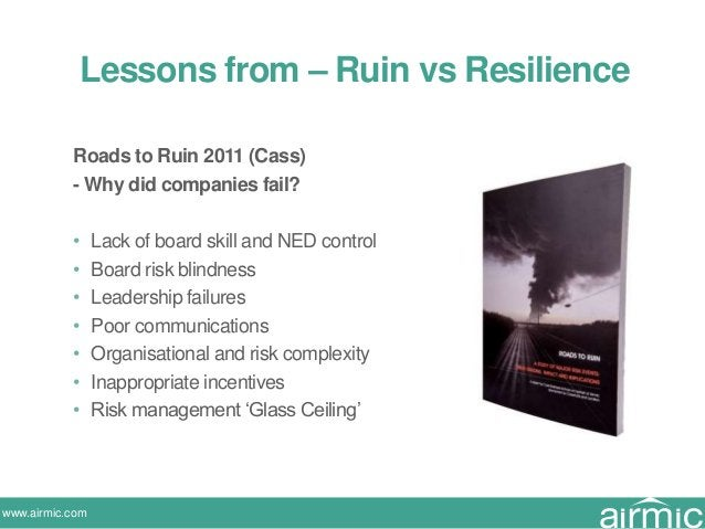 www.airmic.com Roads to Ruin 2011 (Cass) - Why did companies fail? • Lack of board skill and NED control • Board risk blin...