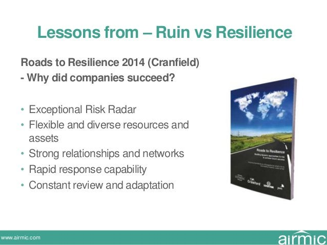 www.airmic.com Roads to Resilience 2014 (Cranfield) - Why did companies succeed? • Exceptional Risk Radar • Flexible and d...