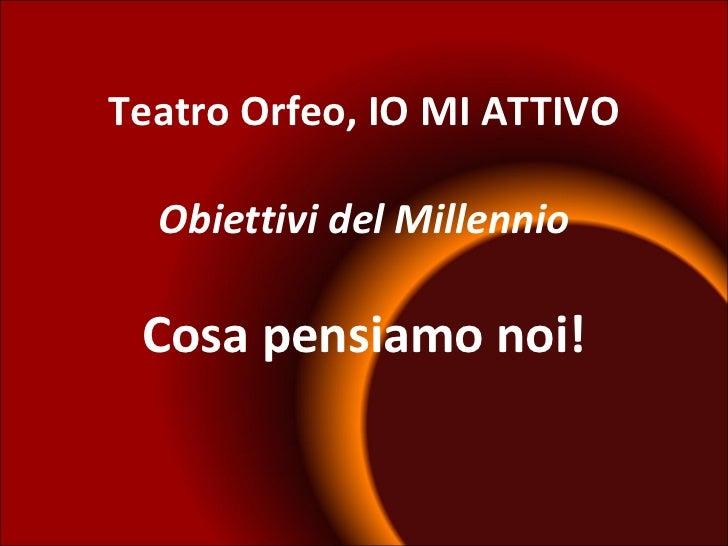 Teatro Orfeo, IO MI ATTIVO Obiettivi del Millennio Cosa pensiamo noi!