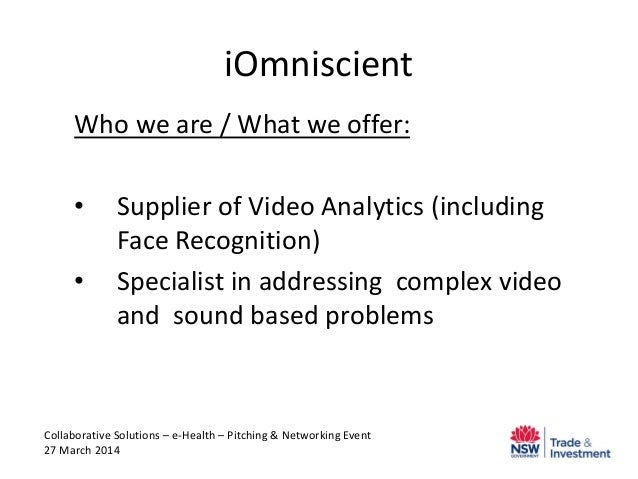 iOmniscient Who we are / What we offer: • Supplier of Video Analytics (including Face Recognition) • Specialist in address...