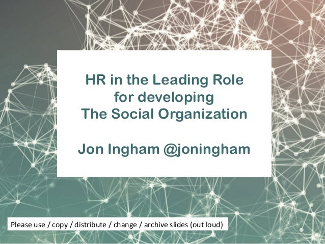 HR in the Leading Role for developing The Social Organization Jon Ingham @joningham Please	use	/	copy	/	distribute	/	chang...