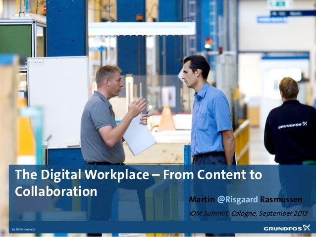 The Digital Workplace – From Content to Collaboration Martin @Risgaard Rasmussen IOM Summit, Cologne, September 2013