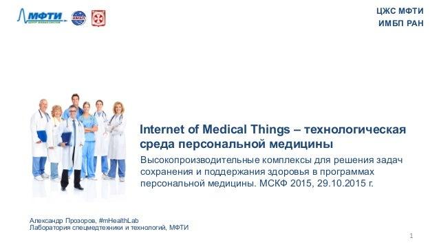 Internet of Medical Things – технологическая среда персональной медицины Александр Прозоров, #mHealthLab Лаборатория спецм...
