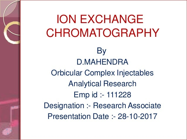 ION EXCHANGE CHROMATOGRAPHY By D.MAHENDRA Orbicular Complex Injectables Analytical Research Emp id :- 111228 Designation :...