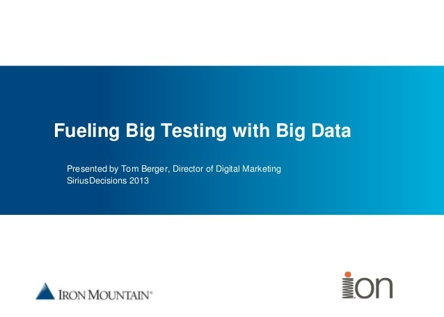 Place image here Fueling Big Testing with Big Data Presented by Tom Berger, Director of Digital Marketing SiriusDecisions ...