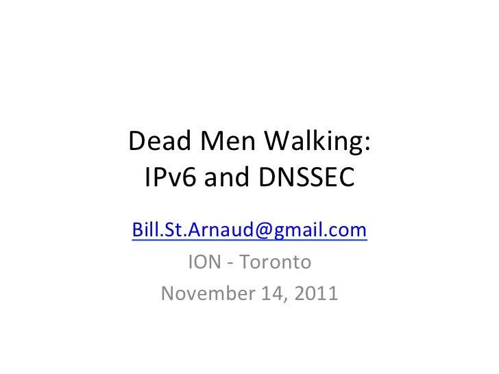 Dead Men Walking:  IPv6 and DNSSEC Bill.St.Arnaud@gmail.com         ION -‐ Toronto      November ...