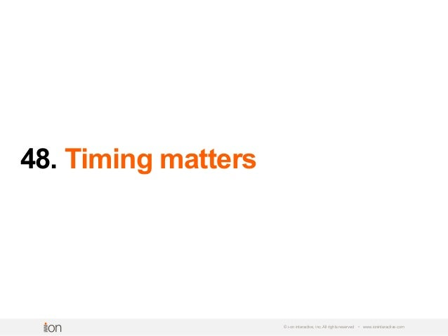 48. Timing matters © i-on interactive, inc. All rights reserved • www.ioninteractive.com