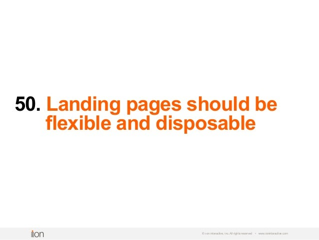 50. Landing pages should be ----- -----flexible and disposable © i-on interactive, inc. All rights reserved • www.ioninter...