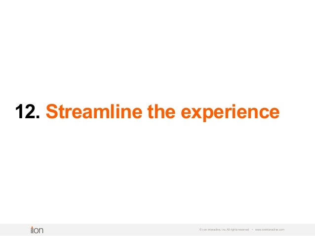 12. Streamline the experience © i-on interactive, inc. All rights reserved • www.ioninteractive.com