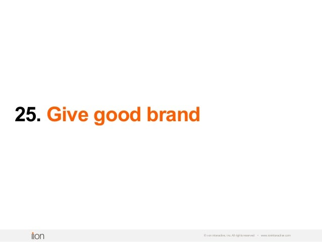 25. Give good brand © i-on interactive, inc. All rights reserved • www.ioninteractive.com