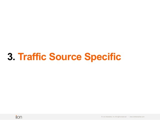 3. Traffic Source Specific © i-on interactive, inc. All rights reserved • www.ioninteractive.com