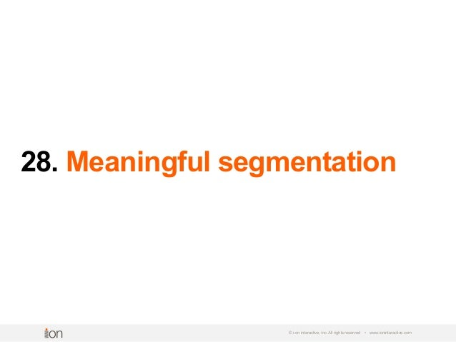 28. Meaningful segmentation © i-on interactive, inc. All rights reserved • www.ioninteractive.com
