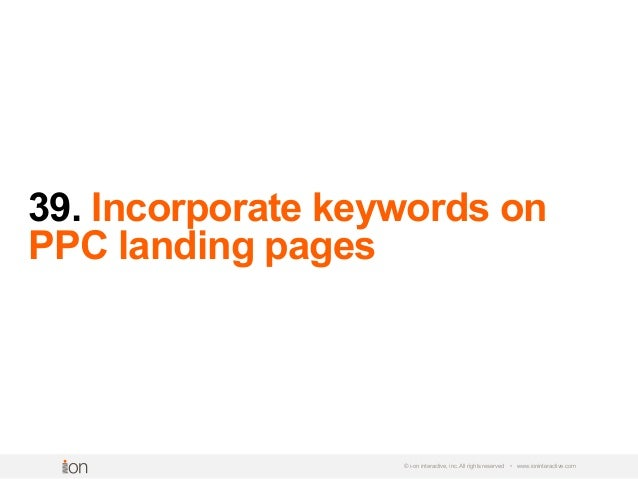 39. Incorporate keywords on PPC landing pages © i-on interactive, inc. All rights reserved • www.ioninteractive.com