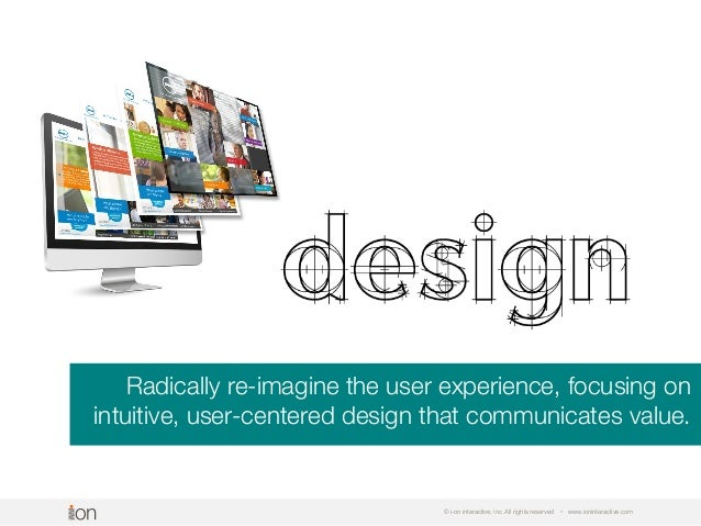© i-on interactive, inc. All rights reserved • www.ioninteractive.com Radically re-imagine the user experience, focusing o...