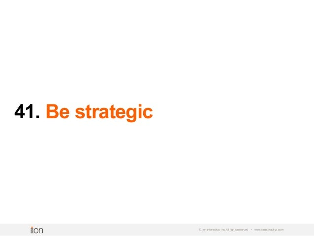 41. Be strategic © i-on interactive, inc. All rights reserved • www.ioninteractive.com