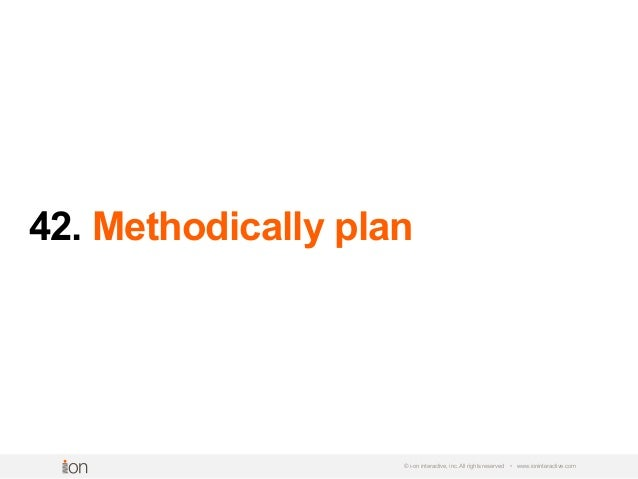 42. Methodically plan © i-on interactive, inc. All rights reserved • www.ioninteractive.com