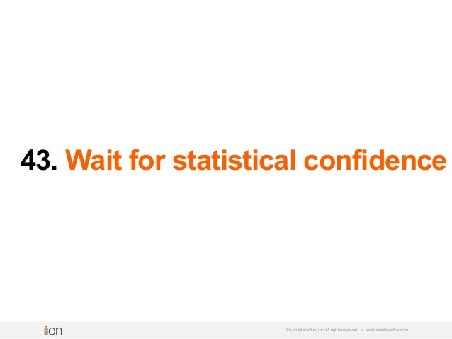 43. Wait for statistical confidence © i-on interactive, inc. All rights reserved • www.ioninteractive.com