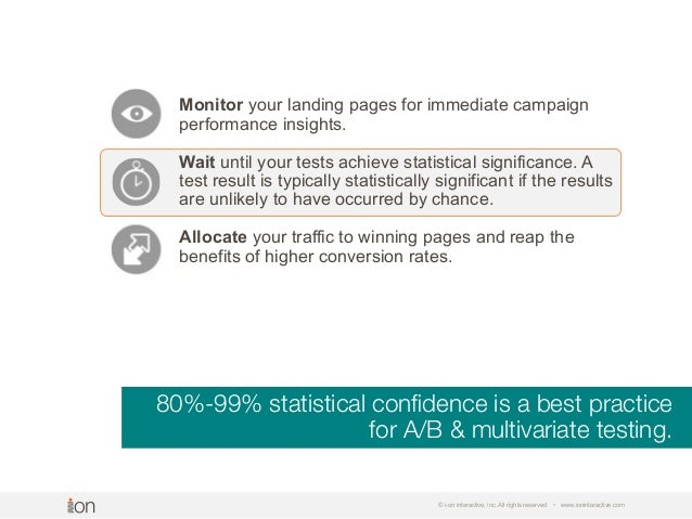 80%-99% statistical confidence is a best practice for A/B & multivariate testing. © i-on interactive, inc. All rights reser...