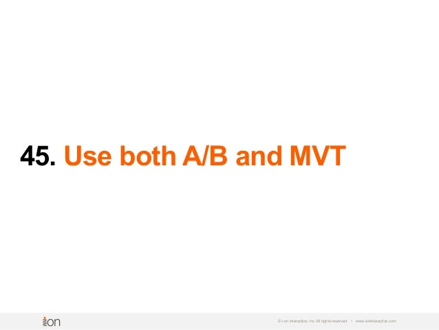 45. Use both A/B and MVT © i-on interactive, inc. All rights reserved • www.ioninteractive.com