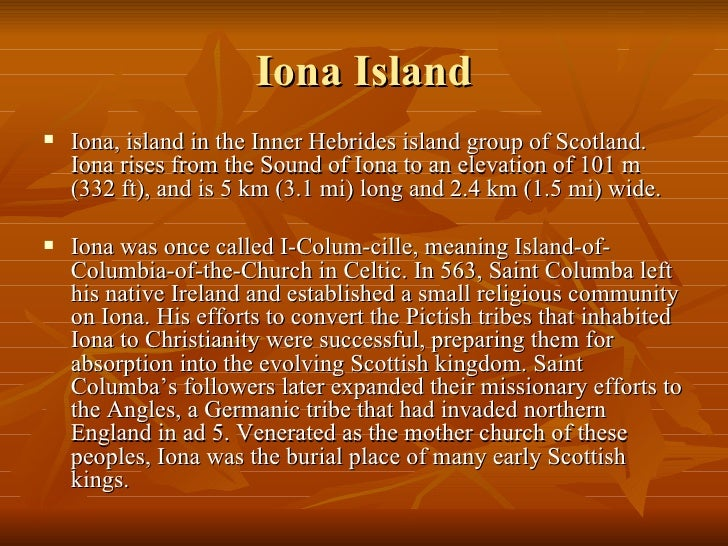 Iona Island <ul><li>Iona, island in the Inner Hebrides island group of Scotland. Iona rises from the Sound of Iona to an e...