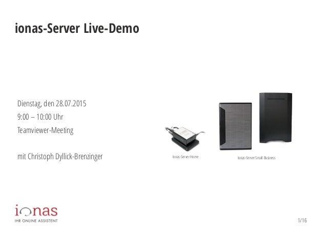 1/16 ionas-Server Live-Demo Dienstag, den 28.07.2015 9:00 – 10:00 Uhr Teamviewer-Meeting mit Christoph Dyllick-Brenzinger ...