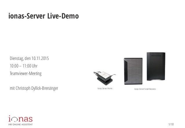 1/18 ionas-Server Live-Demo Dienstag, den 10.11.2015 10:00 – 11:00 Uhr Teamviewer-Meeting mit Christoph Dyllick-Brenzinger...