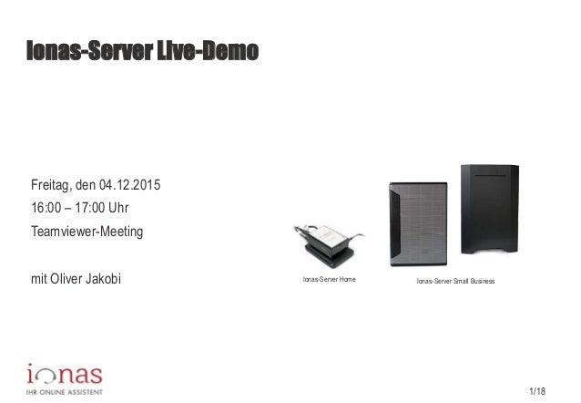 1/18 ionas-Server Live-Demo Freitag, den 04.12.2015 16:00 – 17:00 Uhr Teamviewer-Meeting mit Oliver Jakobi Ionas-Server Ho...