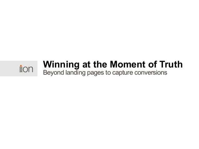 Beyond landing pages to capture conversions Winning at the Moment of Truth