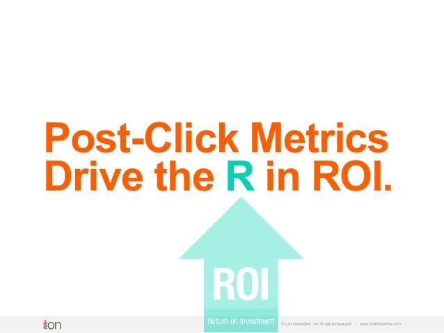 © i-on interactive, inc. All rights reserved • www.ioninteractive.com Post-Click Metrics Drive the R in ROI. ROI Return on...