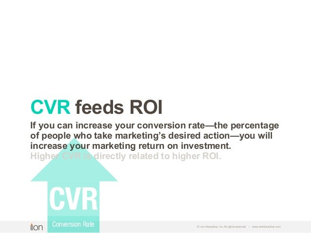 © i-on interactive, inc. All rights reserved • www.ioninteractive.com CVR feeds ROI CVR Conversion Rate If you can increas...