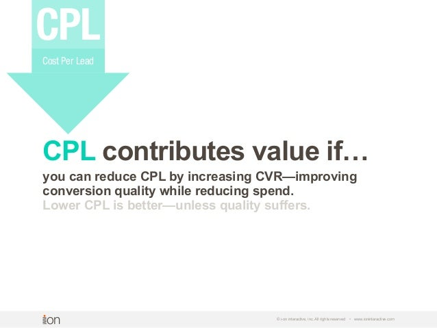 © i-on interactive, inc. All rights reserved • www.ioninteractive.com CPL contributes value if… you can reduce CPL by incr...