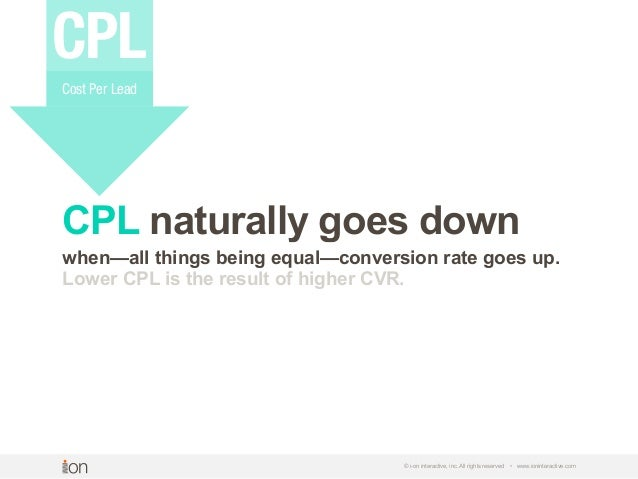 © i-on interactive, inc. All rights reserved • www.ioninteractive.com CPL naturally goes down when—all things being equal—...