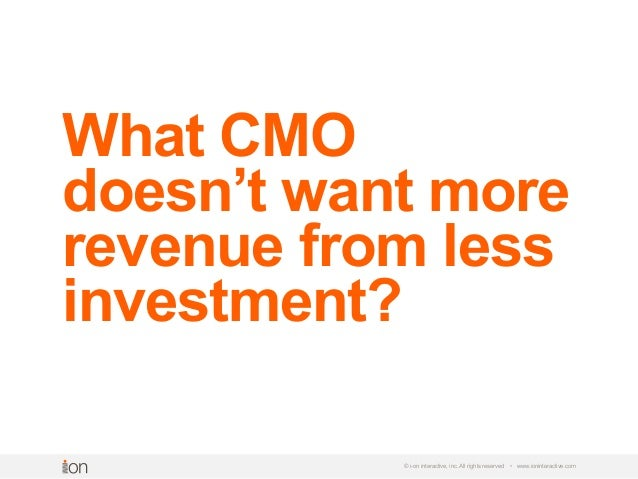 © i-on interactive, inc. All rights reserved • www.ioninteractive.com What CMO doesn't want more revenue from less investm...