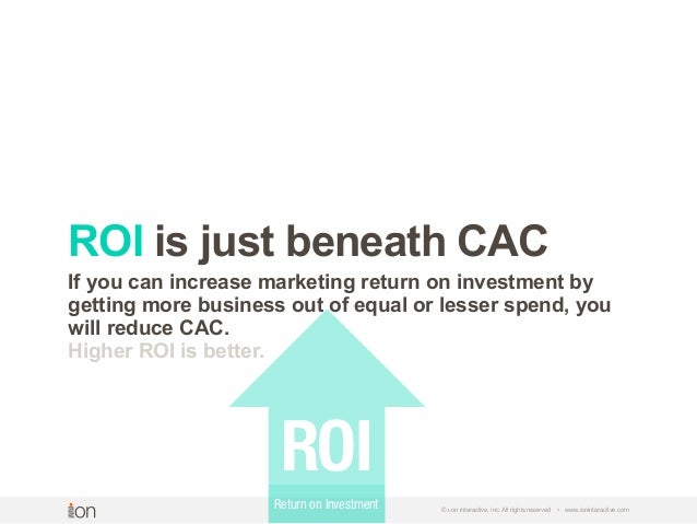 © i-on interactive, inc. All rights reserved • www.ioninteractive.com ROI is just beneath CAC If you can increase marketin...