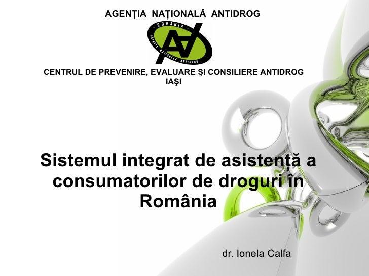 S istemul   integrat de asistenţă a consumatorilor de droguri în România     d r. Ionela Calfa CENTRUL DE PREVENIRE, EVALU...