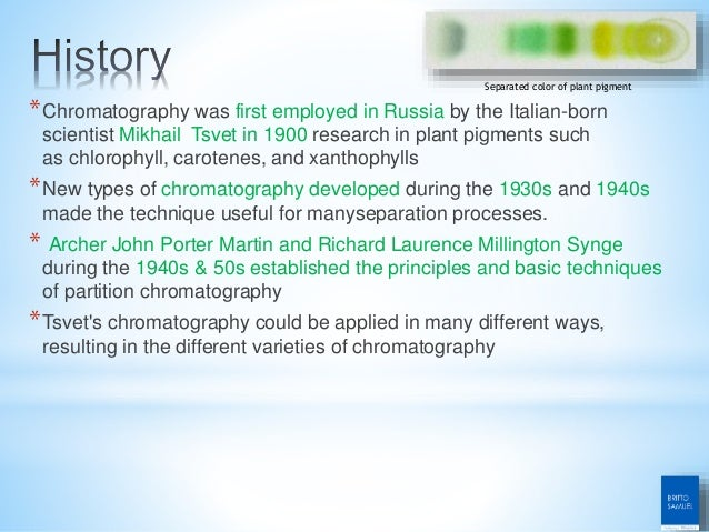 *Chromatography was first employed in Russia by the Italian-born scientist Mikhail Tsvet in 1900 research in plant pigment...