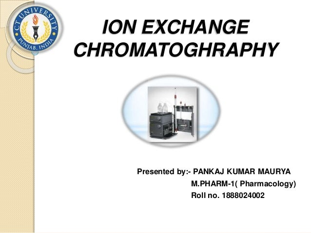 ION EXCHANGE CHROMATOGHRAPHY Presented by:- PANKAJ KUMAR MAURYA M.PHARM-1( Pharmacology) Roll no. 1888024002