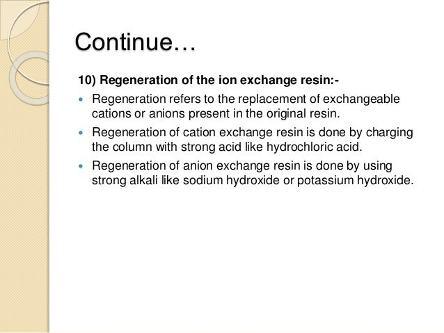 Continue… 10) Regeneration of the ion exchange resin:-  Regeneration refers to the replacement of exchangeable cations or...