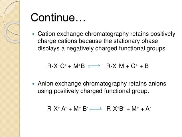 Continue…  Cation exchange chromatography retains positively charge cations because the stationary phase displays a negat...