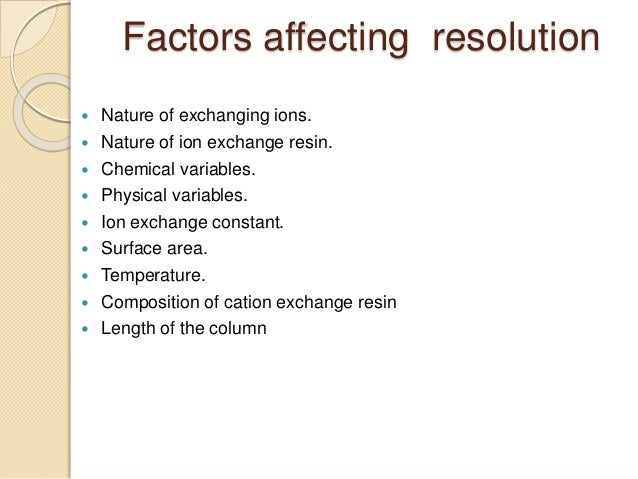 Factors affecting resolution  Nature of exchanging ions.  Nature of ion exchange resin.  Chemical variables.  Physical...