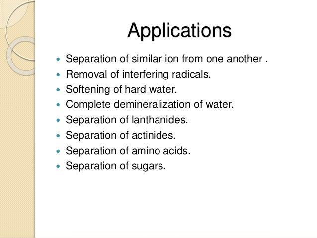Applications  Separation of similar ion from one another .  Removal of interfering radicals.  Softening of hard water. ...