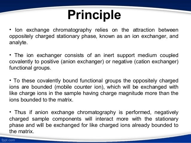 ion exchange chromatography Ion exchange chromatography is one of the most frequently used techniques for purification of biomolecules and separates the molecules according to differences in their net surface charge this .