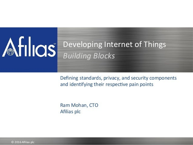 ©	   2016	   Afilias	   plc	    Developing	   Internet	   of	   Things	   	   	    Building	   Blocks Defining	   standards,...